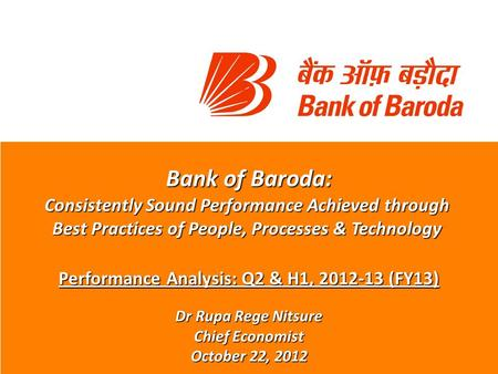 Bank of Baroda: Consistently Sound Performance Achieved through Best Practices of People, Processes & Technology Performance Analysis: Q2 & H1, 2012-13.