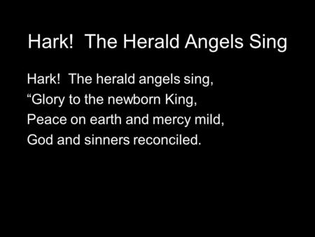 "Hark! The Herald Angels Sing Hark! The herald angels sing, ""Glory to the newborn King, Peace on earth and mercy mild, God and sinners reconciled."