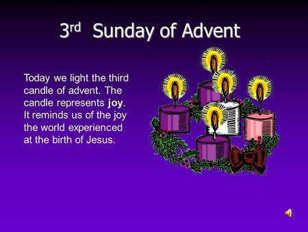 3 rd Sunday of Advent Today we light the third candle of advent. The candle represents joy. It reminds us of the joy the world experienced at the birth.