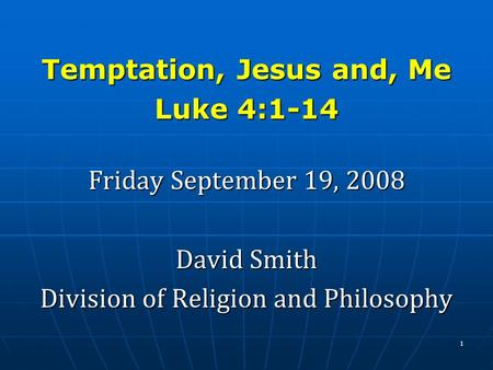 Temptation, Jesus and, Me Luke 4:1-14 Friday September 19, 2008 David Smith Division of Religion and Philosophy 1.