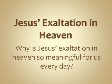 Why is Jesus' exaltation in heaven so meaningful for us every day?