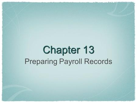 Chapter 13 Preparing Payroll Records. Preparing Payroll Salary- money paid for employees services (pay for hours worked) Pay Period- period covered by.