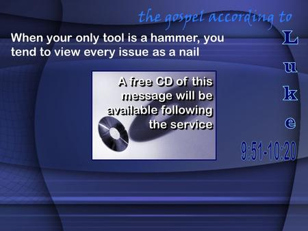 The gospel according to A free CD of this message will be available following the service When your only tool is a hammer, you tend to view every issue.