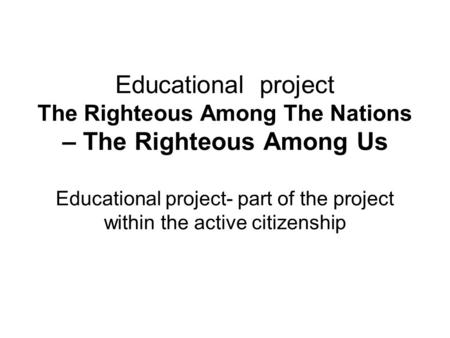 Educational project The Righteous Among The Nations – The Righteous Among Us Educational project- part of the project within the active citizenship.