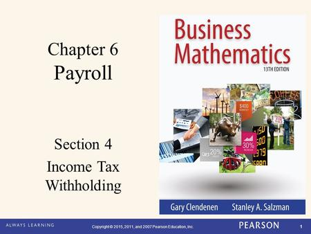 Copyright © 2015, 2011, and 2007 Pearson Education, Inc. 1 Chapter 6 Payroll Section 4 Income Tax Withholding.