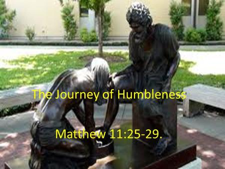 The Journey of Humbleness Matthew 11:25-29. 1. Understanding Humbleness or Humility --- a significant challenge for a Jesus Follower. Humbleness – the.