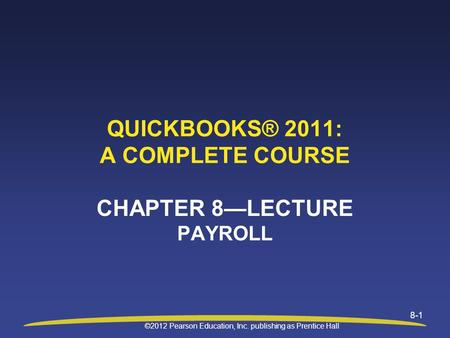 ©2012 Pearson Education, Inc. publishing as Prentice Hall 8-1 QUICKBOOKS® 2011: A COMPLETE COURSE CHAPTER 8—LECTURE PAYROLL.