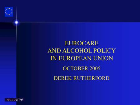 EUROCARE AND ALCOHOL POLICY IN EUROPEAN UNION OCTOBER 2005 DEREK RUTHERFORD.