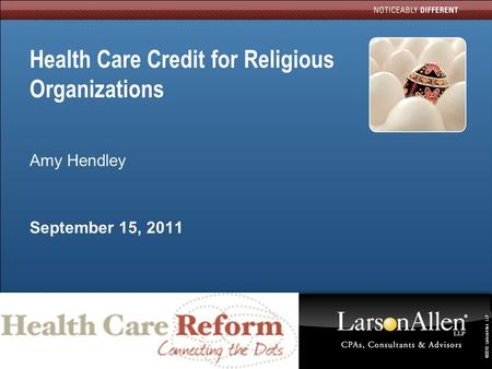 ©2010 LarsonAllen LLP 0 Health Care Credit for Religious Organizations Amy Hendley September 15, 2011.