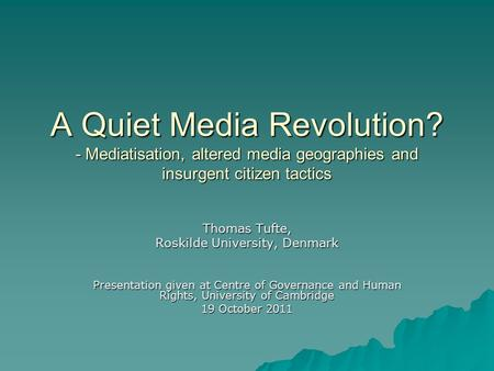 A Quiet Media Revolution? - Mediatisation, altered media geographies and insurgent citizen tactics Thomas Tufte, Roskilde University, Denmark Presentation.