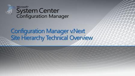 Configuration Manager v.Next Site Hierarchy Technical Overview.