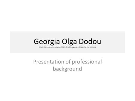 Georgia Olga Dodou BSc in Business Administration, MA in Arts Management, City University LONDON Presentation of professional background.