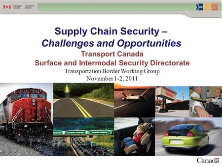 Supply Chain Security – Challenges and Opportunities Transport Canada Surface and Intermodal Security Directorate Transportation Border Working Group November.