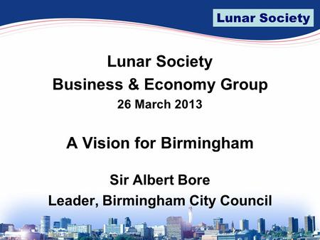 Lunar Society Business & Economy Group 26 March 2013 A Vision for Birmingham Sir Albert Bore Leader, Birmingham City Council.