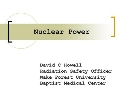 Nuclear Power David C Howell Radiation Safety Officer Wake Forest University Baptist Medical Center.