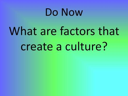 Do Now What are factors that create a culture?. Cultural Geography.