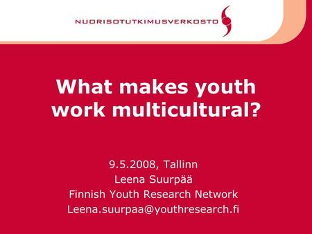 What makes youth work multicultural? 9.5.2008, Tallinn Leena Suurpää Finnish Youth Research Network