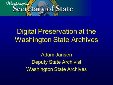 Digital Preservation at the Washington State Archives Adam Jansen Deputy State Archivist Washington State Archives.