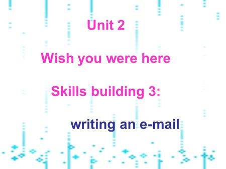 Unit 2 Wish you were here Skills building 3: writing an e-mail.