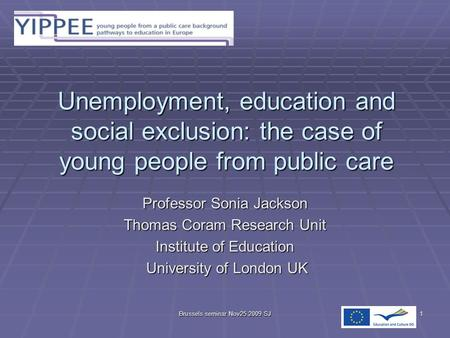 Brussels seminar Nov25 2009 SJ1 Unemployment, education and social exclusion: the case of young people from public care Professor Sonia Jackson Thomas.