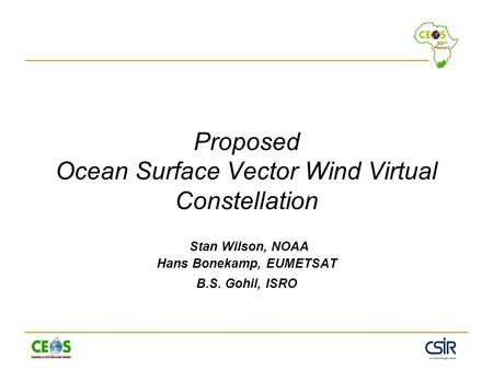 Proposed Ocean Surface Vector Wind Virtual Constellation Stan Wilson, NOAA Hans Bonekamp, EUMETSAT B.S. Gohil, ISRO.