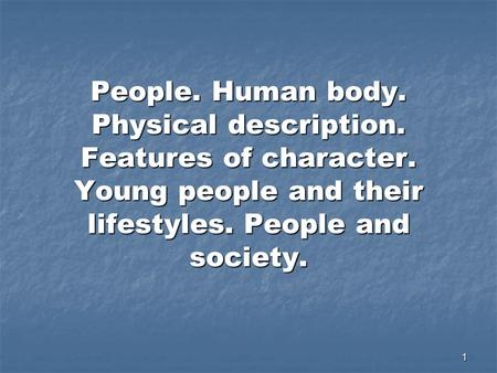 1 People. Human body. Physical description. Features of character. Young people and their lifestyles. People and society.
