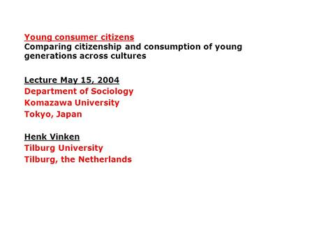 Young consumer citizens Comparing citizenship and consumption of young generations across cultures Lecture May 15, 2004 Department of Sociology Komazawa.