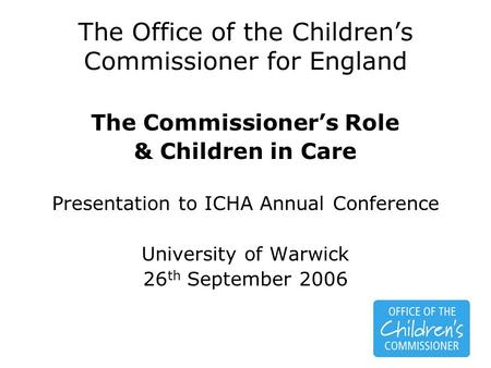 The Office of the Children's Commissioner for England The Commissioner's Role & Children in Care Presentation to ICHA Annual Conference University of Warwick.