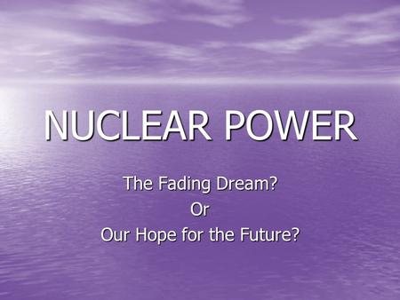 NUCLEAR POWER The Fading Dream? Or Our Hope for the Future?