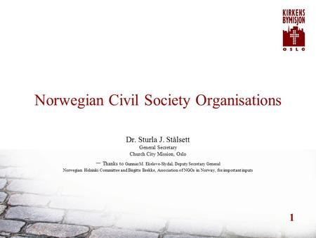 1 Norwegian Civil Society Organisations Dr. Sturla J. Stålsett General Secretary Church City Mission, Oslo – Thanks to Gunnar M. Ekeløve-Slydal, Deputy.