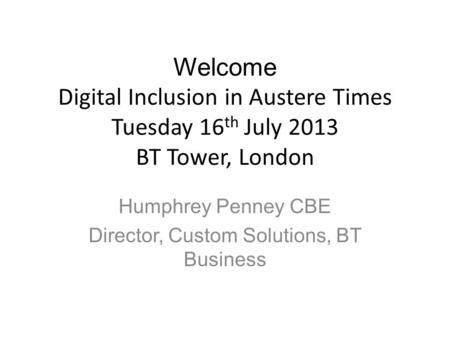 Welcome Digital Inclusion in Austere Times Tuesday 16 th July 2013 BT Tower, London Humphrey Penney CBE Director, Custom Solutions, BT Business.