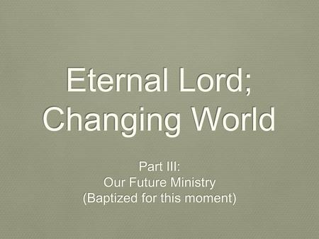 Eternal Lord; Changing World Part III: Our Future Ministry (Baptized for this moment) Part III: Our Future Ministry (Baptized for this moment)