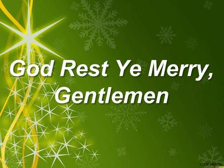 CCLI# 2897150 God Rest Ye Merry, Gentlemen. CCLI# 2897150 God Rest Ye Merry, Gentlemen, Let nothing you dismay; Remember Christ, our Saviour, Was born.