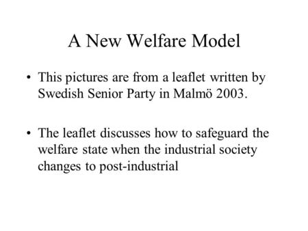 A New Welfare Model This pictures are from a leaflet written by Swedish Senior Party in Malmö 2003. The leaflet discusses how to safeguard the welfare.
