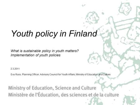 Youth policy in Finland What is sustainable policy in youth matters? Implementation of youth policies 2.3.2011 Eva Roos, Planning Officer, Advisory Council.