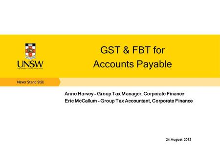 GST & FBT for Accounts Payable Anne Harvey – Group Tax Manager, Corporate Finance Eric McCallum – Group Tax Accountant, Corporate Finance 24 August 2012.
