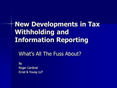 New Developments in Tax Withholding and Information Reporting What's All The Fuss About? By Roger Cardinal Ernst & Young LLP.