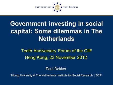 Government investing in social capital: Some dilemmas in The Netherlands Tenth Anniversary Forum of the CIIF Hong Kong, 23 November 2012 Paul Dekker Tilburg.