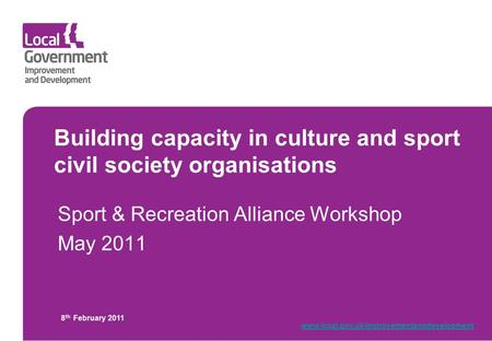 Building capacity in culture and sport civil society organisations Sport & Recreation Alliance Workshop May 2011 8 th February 2011 www.local.gov.uk/improvementanddevelopment.
