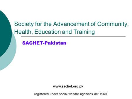 Society for the Advancement of Community, Health, Education and Training SACHET-Pakistan registered under social welfare agencies act 1960 www.sachet.org.pk.