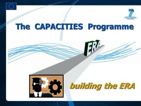 The CAPACITIES Programme building the ERA. theme-driven goal-oriented ratio CPs/CSAs > 1 quantitative effects formulated through names actor-driven process-oriented.