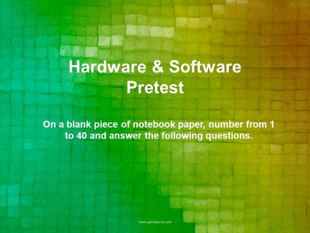 Hardware & Software Pretest On a blank piece of notebook paper, number from 1 to 40 and answer the following questions.