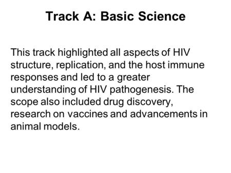Track A: Basic Science This track highlighted all aspects of HIV structure, replication, and the host immune responses and led to a greater understanding.
