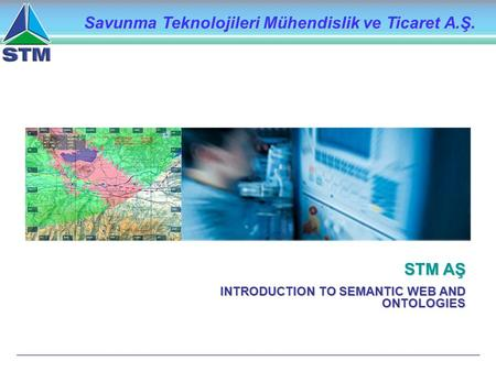 STM AŞ INTRODUCTION TO SEMANTIC WEB AND ONTOLOGIES Savunma Teknolojileri Mühendislik ve Ticaret A.Ş.