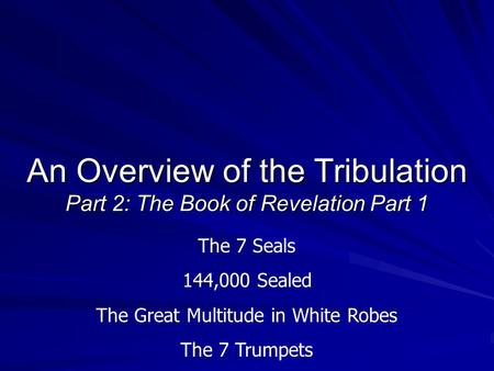 An Overview of the Tribulation Part 2: The Book of Revelation Part 1 The 7 Seals 144,000 Sealed The Great Multitude in White Robes The 7 Trumpets.