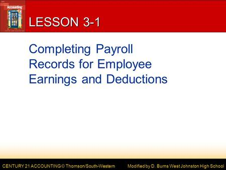 CENTURY 21 ACCOUNTING © Thomson/South-Western LESSON 3-1 Completing Payroll Records for Employee Earnings and Deductions Modified by D. Burns West Johnston.