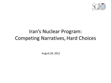 Iran's Nuclear Program: Competing Narratives, Hard Choices August 29, 2012.