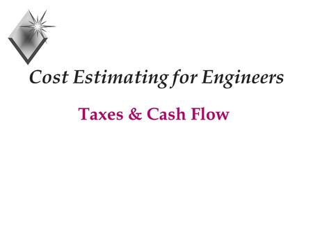 Cost Estimating for Engineers Taxes & Cash Flow. Taxable Income + Gross Income - Depreciation Allowance - Interest on Borrowed Money - Other Tax Exemptions.