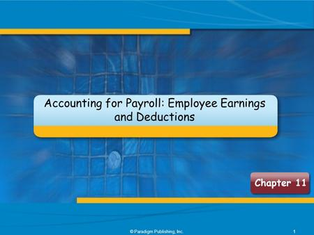 © Paradigm Publishing, Inc.1 Chapter 11 Accounting for Payroll: Employee Earnings and Deductions.