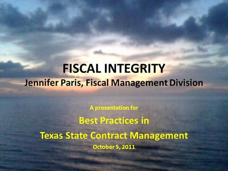 FISCAL INTEGRITY Jennifer Paris, Fiscal Management Division A presentation for Best Practices in Texas State Contract Management October 5, 2011.
